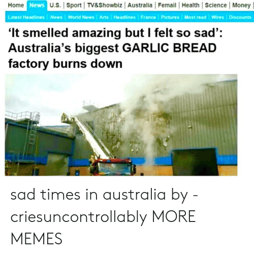 Dank, Memes, and Money: Home  News  U.S. Sport TV&Showbiz Australia Femail Health Science Money|  Latest Headlines News World News Arts Headlines France Pictures Most read Wires Discounts  'It smelled amazing but I felt so sad':  Australia's biggest GARLIC BREAD  factory burns down sad times in australia by -criesuncontrollably MORE MEMES
