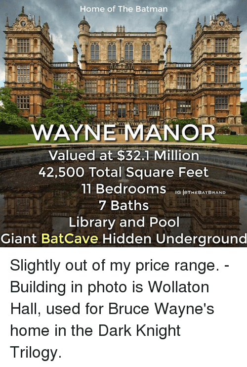 manor: Home of The Batman  WAYNE MANOR  Valued at $32.1 Million  42,500 Total Square Feet  11 Bedrooms  G THE BAT BRAND  7 Baths  Library and Pool  Giant Batcave Hidden Underground Slightly out of my price range. - Building in photo is Wollaton Hall, used for Bruce Wayne's home in the Dark Knight Trilogy.