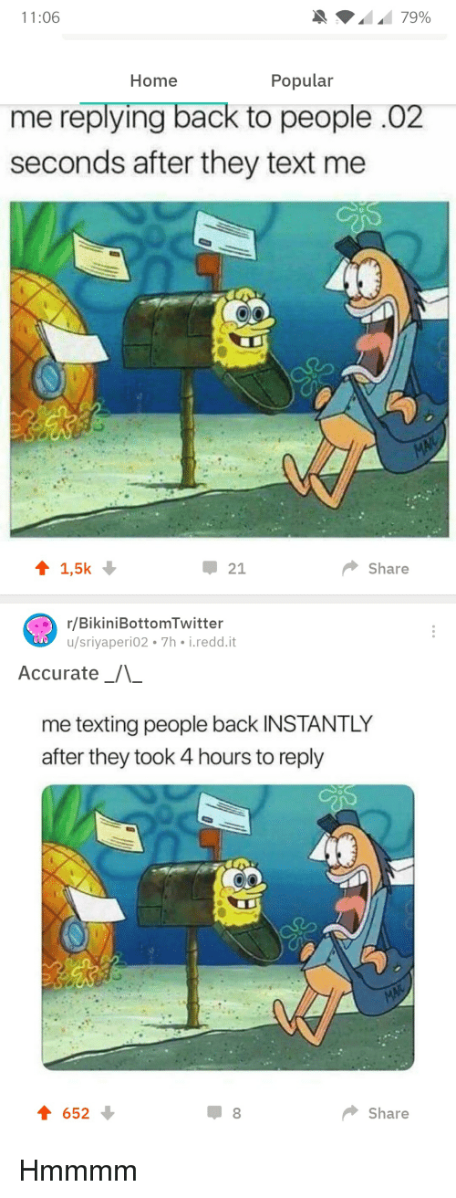 SpongeBob, Texting, and Home: Home  Popular  me replying back to people .02  seconds after they text me  Share  r/BikiniBottomTwitter  u/sriyaperi02 7h i.redd.it  Accurate  -  me texting people back INSTANTLY  after they took 4 hours to reply  652  Share