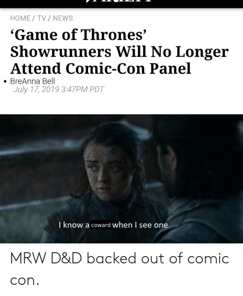 Attend: HOME TV NEWS  'Game of Thrones'  Showrunners Will No Longer  Attend Comic-Con Panel  BreAnna Bell  July 17, 2019 3:47PM PDT  I know a coward when l see one MRW D&D backed out of comic con.
