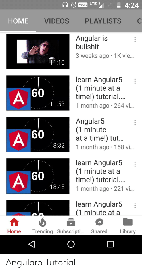 Videos, Home, and Library: HOME  VIDEOS  PLAYLISTS  Angular is  bullshit  3 weeks ago 1K vie  learn Angular5  (1 minute at a  time!) tutorial  1 month ago 264 vi  60  Angular5  (1 minute  at a time!) tut  1 month ago 158 vi  60  8:32  learn Angular5  (1 minute at a  time!) tutorial  1 month ago 221 i  60  18:45  learn Angular5  (1 minute at a  Home Trending Subscripti... Shared  Library Angular5 Tutorial