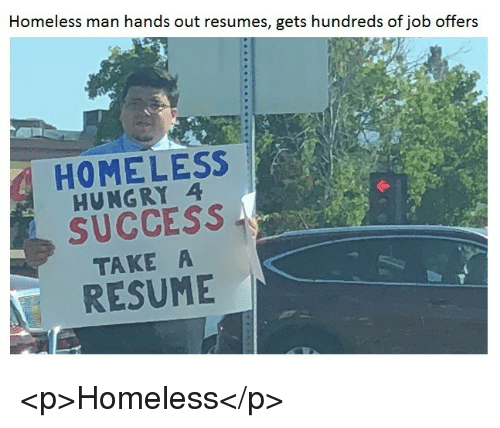 homeless man: Homeless man hands out resumes, gets hundreds of job offers  HOMELESS  HUNGRY 4  SUCCESS  TAKE A  RESUME <p>Homeless</p>
