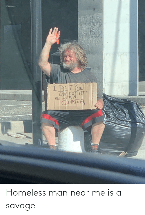 Is A: Homeless man near me is a savage
