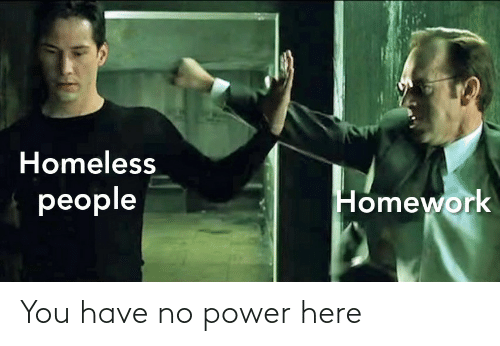 Homework: Homeless  people  Homework You have no power here