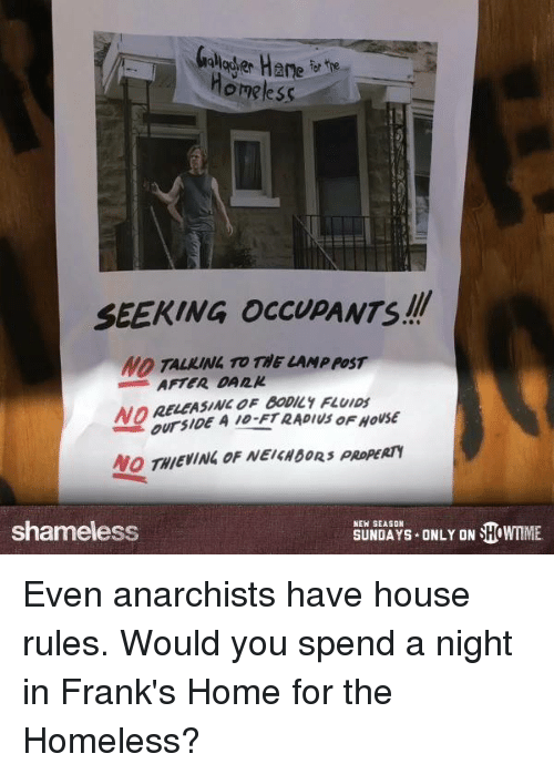 Homeless, Memes, and Shameless: homeless  SEEKING OCCUPANTS!!  NO TALIUNL TO THE LAMP POST  AFTER OAn_IL  LEASINC OF BODILY FLUIDS  NOa  OUTSIDE  ursi0E A10-FT RADIUS OFHOUSE  NO THIEVINLOF NEIGNOORS PROPERTY  NEW SEASON  shameless  SUNDAYS-ONLY ON WTIME.  AYS-ONLY ON恋IMME Even anarchists have house rules. Would you spend a night in Frank's Home for the Homeless?