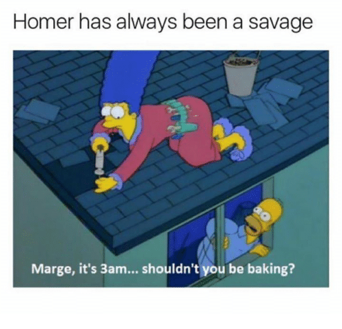 Memes, Savage, and Homer: Homer has always been a savage  Marge, it's 3am... shouldn't you be baking?