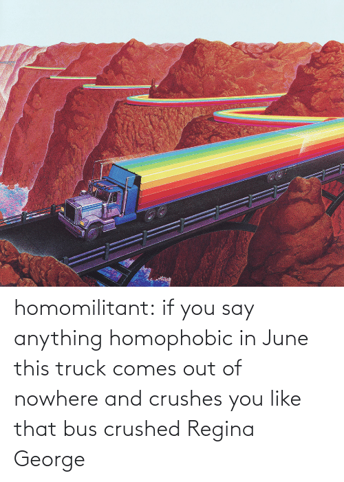 Out Of: homomilitant: if you say anything homophobic in June this truck comes out of nowhere and crushes you like that bus crushed Regina George
