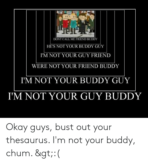 Hona: HONA  DONT CALL ME FRIEND BUDDY  HE'S NOT YOUR BUDDY GUY  I'M NOT YOUR GUY FRIEND  WERE NOT YOUR FRIEND BUDDY  I'M NOT YOUR BUDDY GUY  I'M NOT YOUR GUY BUDDY Okay guys, bust out your thesaurus. I'm not your buddy, chum. >:(