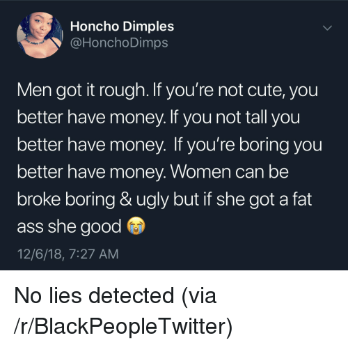 She Good: Honcho Dimples  @HonchoDimps  en  Men got it rough. If you're not cute, you  better have money. If you not tall you  better have money. If you're boring you  better have money. Women can be  broke boring & ugly but if she got a fat  ass she good  12/6/18, 7:27 AM No lies detected (via /r/BlackPeopleTwitter)