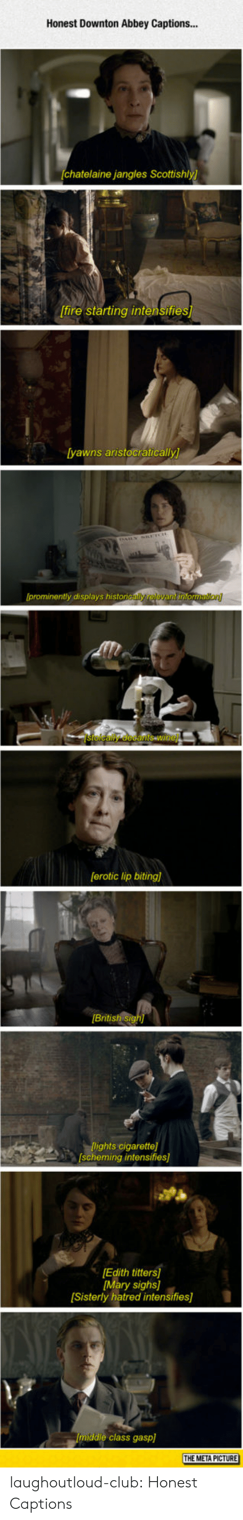 Club, Fire, and Tumblr: Honest Downton Abbey Captions...  chatelaine jangles Scottishly)  [fire starting intensifie  yawns aristocratically  prominently displays histon  [erotic lip biting)  British si  CARlights cigarette]  scheming intensifies]  Edith titters  Mary sighs]  Sisterly hatred intensifies]  middle class gasp]  THE META PICTURE laughoutloud-club:  Honest Captions
