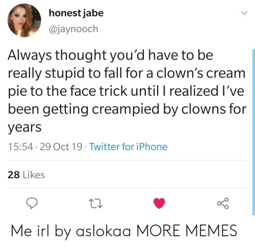 Dank, Fall, and Iphone: honest jabe  @jaynooch  Always thought you'd have to be  really stupid to fall for a clown's cream  pie to the face trick until I realized I've  been getting creampied by clowns for  years  15:54 29 Oct 19. Twitter for iPhone  28 Likes Me irl by aslokaa MORE MEMES