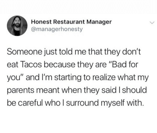 "Bad, Parents, and Restaurant: Honest Restaurant Manager  @managerhonesty  Someone just told me that they don't  eat Tacos because they are ""Bad for  you"" and I'm starting to realize what my  parents meant when they said I should  be careful whoI surround myself with"