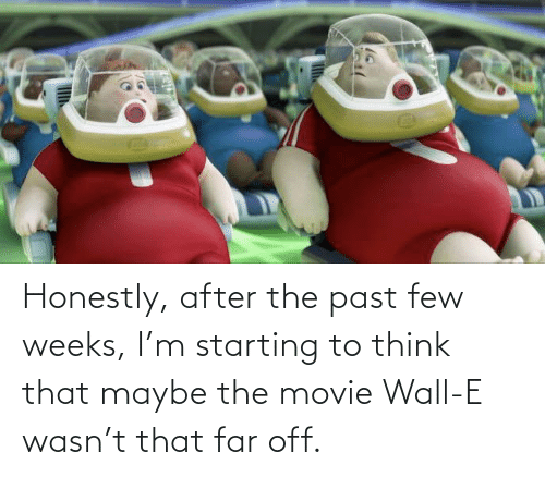 wall: Honestly, after the past few weeks, I'm starting to think that maybe the movie Wall-E wasn't that far off.