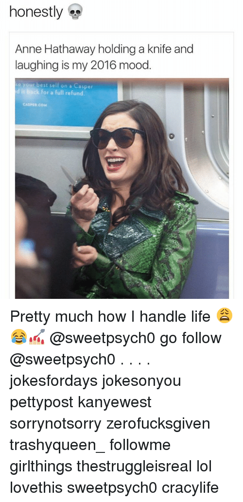Casper, Lol, and Memes: honestly  Anne Hathaway holding a knife and  laughing is my 2016 mood  e your best self on a Casper  d it back for a full refund.  CASPER cose Pretty much how I handle life 😩😂💅🏼 @sweetpsych0 go follow @sweetpsych0 . . . . jokesfordays jokesonyou pettypost kanyewest sorrynotsorry zerofucksgiven trashyqueen_ followme girlthings thestruggleisreal lol lovethis sweetpsych0 cracylife