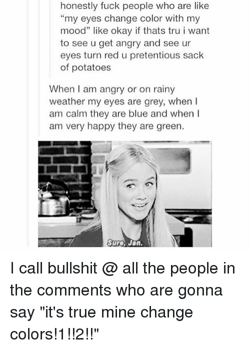 """Fuck People: honestly fuck people who are like  """"my eyes change color with my  mood"""" like okay if thats tru i want  to see u get angry and see ur  eyes turn red u pretentious sack  of potatoes  When I am angry or on rainy  weather my eyes are grey, when  am calm they are blue and when I  am very happy they are green.  Sure Jan I call bullshit @ all the people in the comments who are gonna say """"it's true mine change colors!1!!2!!"""""""