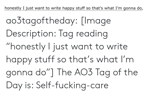 """Fucking, Target, and Tumblr: honestly I just want to write happy stuff so that's what I'm gonna do, ao3tagoftheday:  [Image Description: Tag reading """"honestly I just want to write happy stuff so that's what I'm gonna do""""]  The AO3 Tag of the Day is: Self-fucking-care"""
