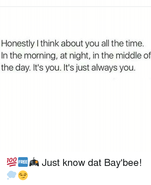 Memes, The Middle, and Time: Honestly I think about you all the time.  In the morning, at night, in the middle of  the day. It's you. It's just always you. 💯🆓🎮 Just know dat Bay'bee! 💭😏