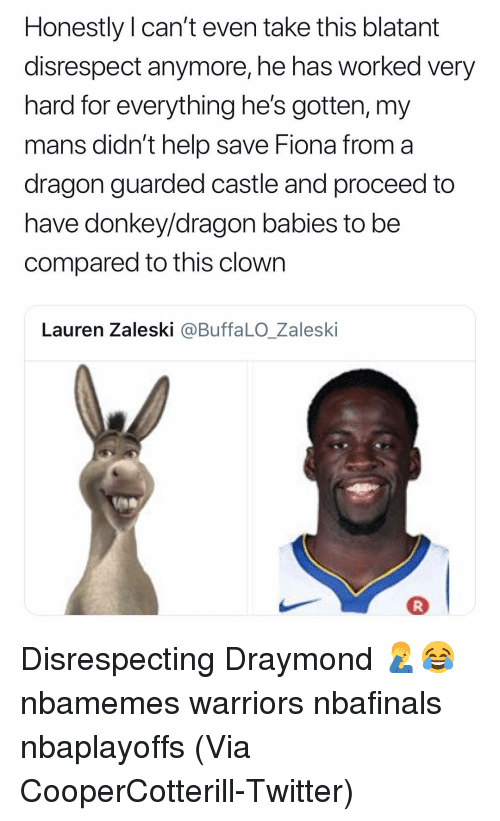 Basketball, Donkey, and Nba: Honestly Il can't even take this blatant  disrespect anymore, he has worked very  hard for everything he's gotten, my  mans didn't help save Fiona from a  dragon guarded castle and proceed to  have donkey/dragon babies to be  compared to this clown  Lauren Zaleski @BuffaLO_Zaleski Disrespecting Draymond 🤦♂️😂 nbamemes warriors nbafinals nbaplayoffs (Via CooperCotterill-Twitter)