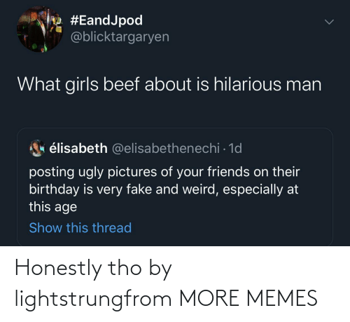 Honestly: Honestly tho by lightstrungfrom MORE MEMES