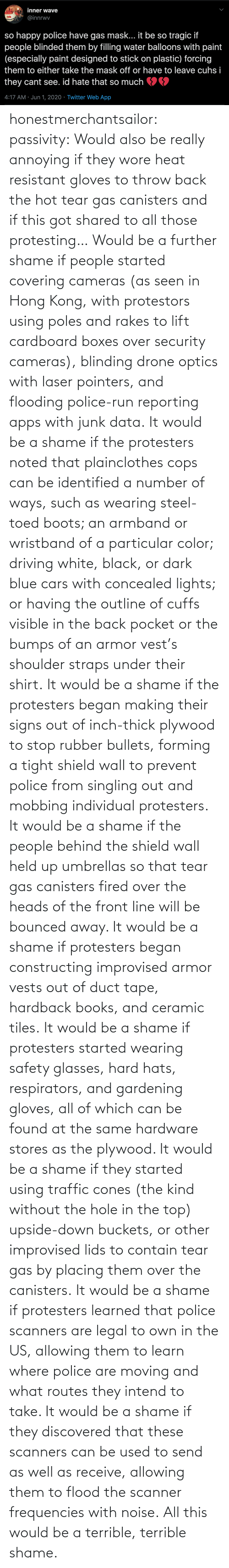 Kind: honestmerchantsailor: passivity: Would also be really annoying if they wore heat resistant gloves to throw back the hot tear gas canisters and if this got shared to all those protesting… Would be a further shame if people started covering cameras (as seen in Hong Kong, with protestors using poles and rakes to lift cardboard boxes over security cameras), blinding drone optics with laser pointers, and flooding police-run reporting apps with junk data. It would be a shame if the protesters noted that plainclothes cops can be identified a number of ways, such as wearing steel-toed boots; an armband or wristband of a particular color; driving white, black, or dark blue cars with concealed lights; or having the outline of cuffs visible in the back pocket or the bumps of an armor vest's shoulder straps under their shirt. It would be a shame if the protesters began making their signs out of inch-thick plywood to stop rubber bullets, forming a tight shield wall to prevent police from singling out and mobbing individual protesters. It would be a shame if the people behind the shield wall held up umbrellas so that tear gas canisters fired over the heads of the front line will be bounced away. It would be a shame if protesters began constructing improvised armor vests out of duct tape, hardback books, and ceramic tiles. It would be a shame if protesters started wearing safety glasses, hard hats, respirators, and gardening gloves, all of which can be found at the same hardware stores as the plywood. It would be a shame if they started using traffic cones (the kind without the hole in the top) upside-down buckets, or other improvised lids to contain tear gas by placing them over the canisters. It would be a shame if protesters learned that police scanners are legal to own in the US, allowing them to learn where police are moving and what routes they intend to take. It would be a shame if they discovered that these scanners can be used to send as well as receive, allowing them to flood the scanner frequencies with noise. All this would be a terrible, terrible shame.