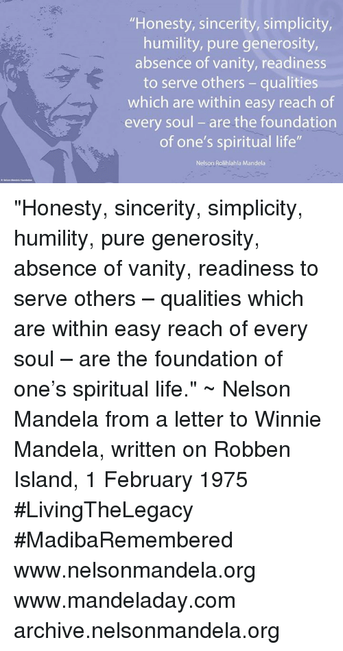 """winny: """"Honesty, sincerity, simplicity,  humility, pure generosity,  absence of vanity, readiness  to serve others qualities  which are within easy reach of  every soul are the foundation  of one's spiritual life""""  Nelson Rolihlahla Mandela """"Honesty, sincerity, simplicity, humility, pure generosity, absence of vanity, readiness to serve others – qualities which are within easy reach of every soul – are the foundation of one's spiritual life."""" ~ Nelson Mandela from a letter to Winnie Mandela, written on Robben Island, 1 February 1975 #LivingTheLegacy #MadibaRemembered   www.nelsonmandela.org www.mandeladay.com archive.nelsonmandela.org"""