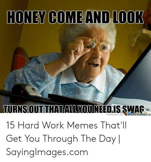 Hard Work Meme: HONEY COME AND LOOK  TURNSOUT THATIAILYOUNEEDIS SWAG  memecenter.com MmeCentera 15 Hard Work Memes That'll Get You Through The Day | SayingImages.com