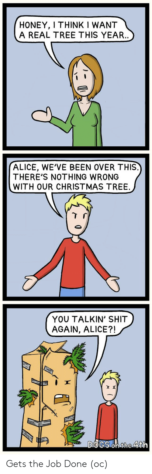 honey: HONEY, I THINK I WANT  A REAL TREE THIS YEAR..  ALICE, WE'VE BEEN OVER THIS.  THERE'S NOTHING WRONG  WITH OUR CHRISTMAS TREE  YOU TALKIN' SHIT  AGAIN, ALICE?!  DOGS On the 4th Gets the Job Done (oc)