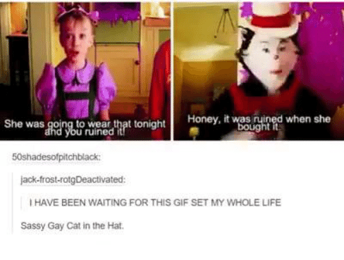 Jack Frost: Honey, it bought  when she  She was going to wear that tonight  50shadesofpitchblack:  jack-frost-rotgDeactivated  IHAVE BEEN WAITING FOR THIS GIF SET MY WHOLE LIFE  Sassy Gay Cat in the Hat.