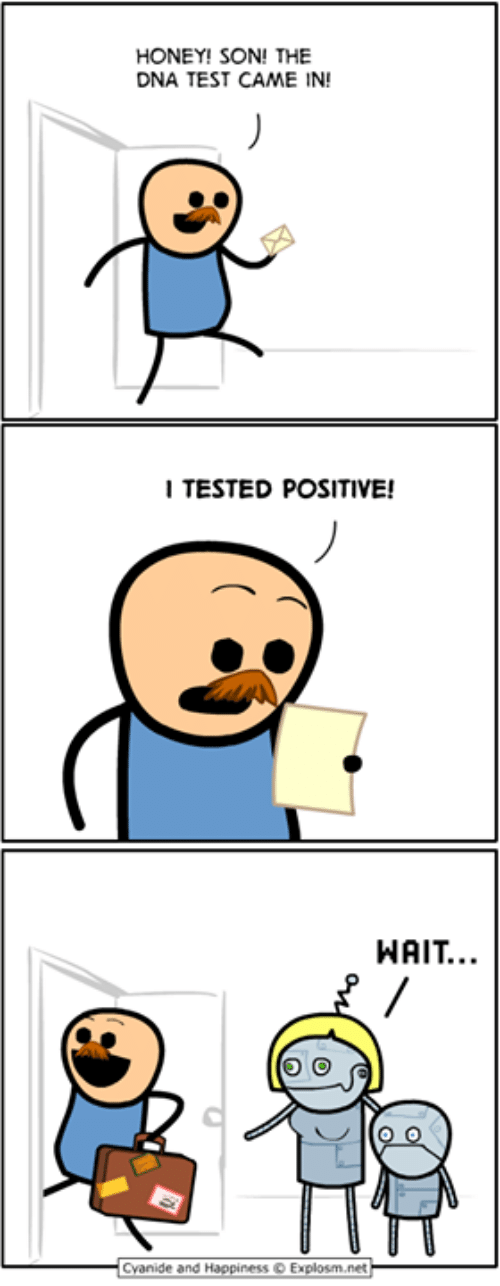 Tested: HONEY! SON! THE  DNA TEST CAME IN!  I TESTED POSITIVE!  WAIT..  Cyanide and Happ.ness © Explosrn.net-