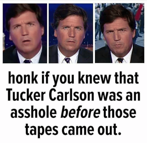 Tucker Carlson, Asshole, and You: honk if you knew that  Tucker Carlson was an  asshole before those  tapes came out.