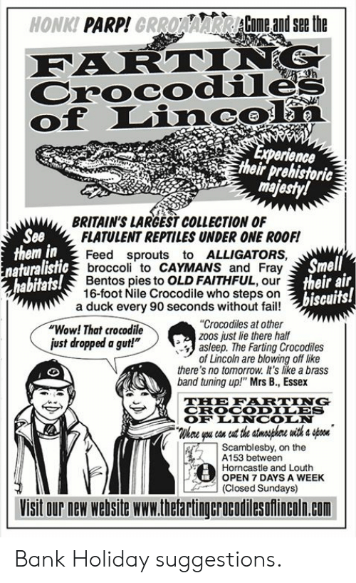 "Faithful: HONKI PARP!GRROAAARCome andsethe  Crocodile  of Linc  erience  their prehistoric  ma  BRITAIN'S LARGEST COLLECTION OF  See  them in  FLATULENT REPTILES UNDER ONE ROOF!  Feed sprouts to ALLIGATORS,  broccoli to CAYMANS and Fray  Bentos pies to OLD FAITHFUL, our  16-foot Nile Crocodile who steps on  Smell  their air  biseuits!  naturalistic  abitats!  a duck every 90 seconds without fail!  ""Wow! That crocodile  ust dropped a gut!""  ""Crocodiles at other  zoos just lie there half  asleep. The Farting Crocodiles  of Lincoln are blowing off like  there's no tomorrow. It's like a brass  band tuning up!"" Mrs B., Essex  THE FRTING  CROCODILES  OF LINCOIN  Whee you con eut the stnsphre with a on  Scamblesby, on the  ! A153 between  Horncastle and Louth  OPEN 7 DAYS A WEEK  (Closed Sundays)  Visit our new website www.thetartingcrocodilesofincoln.com Bank Holiday suggestions."