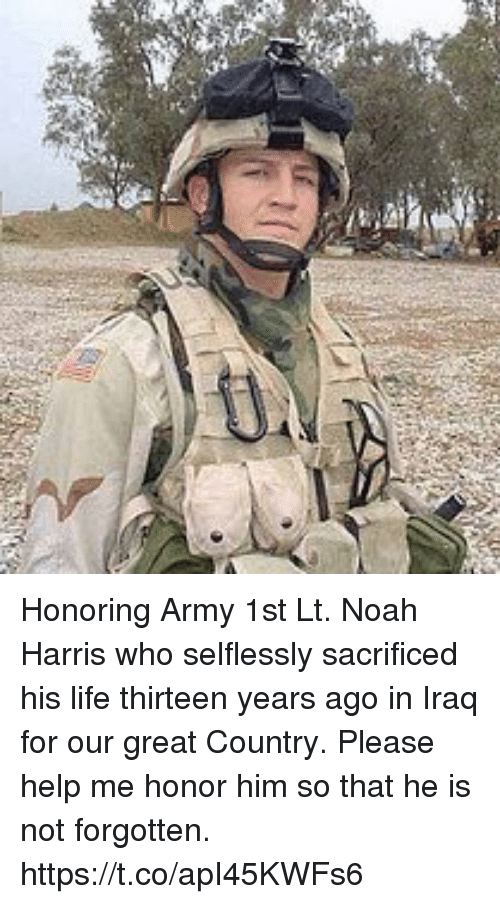 Life, Memes, and Army: Honoring Army 1st Lt. Noah Harris who selflessly sacrificed his life thirteen years ago in Iraq for our great Country. Please help me honor him so that he is not forgotten. https://t.co/apI45KWFs6