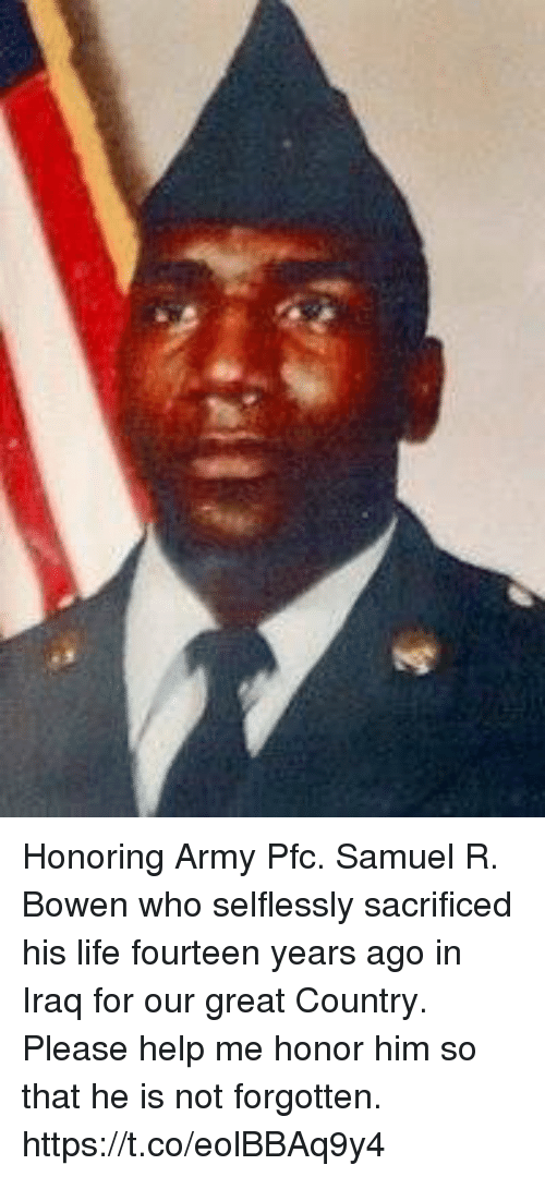 Life, Memes, and Army: Honoring Army Pfc. Samuel R. Bowen who selflessly sacrificed his life fourteen years ago in Iraq for our great Country. Please help me honor him so that he is not forgotten. https://t.co/eolBBAq9y4