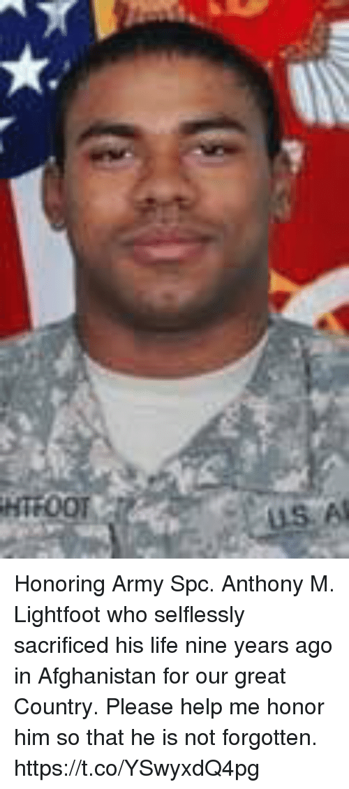 spc: Honoring Army Spc. Anthony M. Lightfoot who selflessly sacrificed his life nine years ago in Afghanistan for our great Country. Please help me honor him so that he is not forgotten. https://t.co/YSwyxdQ4pg