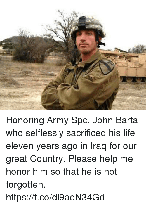 spc: Honoring Army Spc. John Barta who selflessly sacrificed his life eleven years ago in Iraq for our great Country. Please help me honor him so that he is not forgotten. https://t.co/dl9aeN34Gd