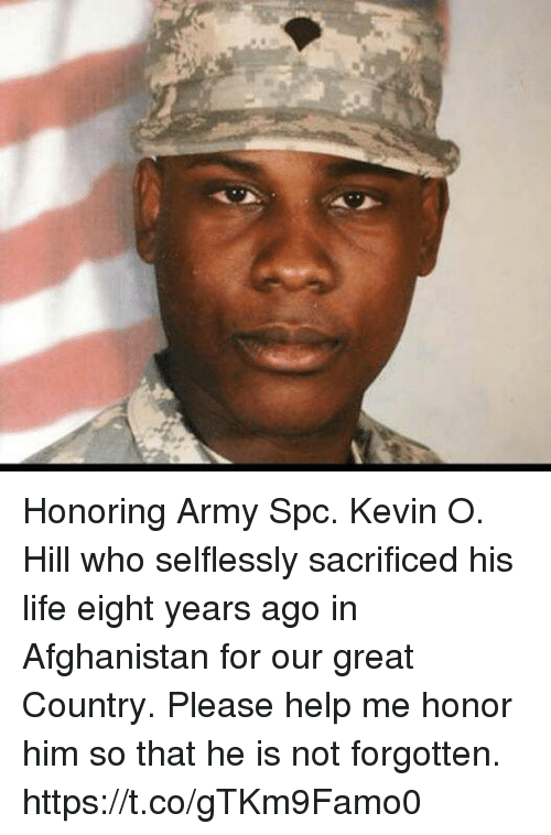 spc: Honoring Army Spc. Kevin O. Hill who selflessly sacrificed his life eight years ago in Afghanistan for our great Country. Please help me honor him so that he is not forgotten. https://t.co/gTKm9Famo0
