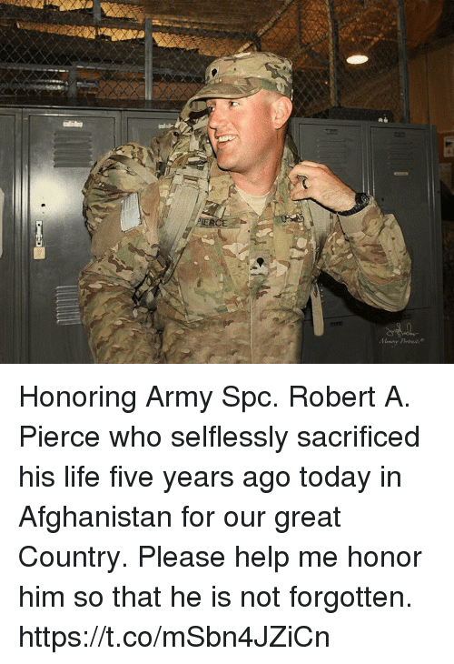 spc: Honoring Army Spc. Robert A. Pierce who selflessly sacrificed his life five years ago today in Afghanistan for our great Country. Please help me honor him so that he is not forgotten. https://t.co/mSbn4JZiCn