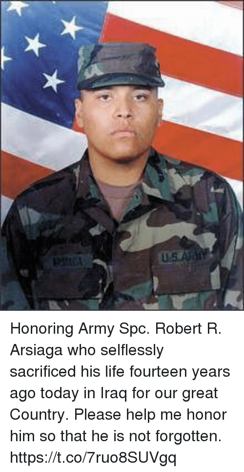 spc: Honoring Army Spc. Robert R. Arsiaga who selflessly sacrificed his life fourteen years ago today in Iraq for our great Country. Please help me honor him so that he is not forgotten. https://t.co/7ruo8SUVgq