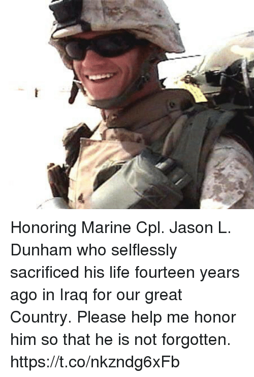 Life, Memes, and Help: Honoring Marine Cpl. Jason L. Dunham who selflessly sacrificed his life fourteen years ago in Iraq for our great Country. Please help me honor him so that he is not forgotten. https://t.co/nkzndg6xFb