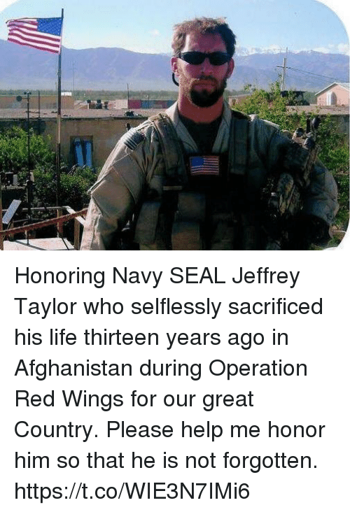 Life, Memes, and Afghanistan: Honoring Navy SEAL Jeffrey Taylor who selflessly sacrificed his life thirteen years ago in Afghanistan during Operation Red Wings for our great Country. Please help me honor him so that he is not forgotten. https://t.co/WIE3N7IMi6