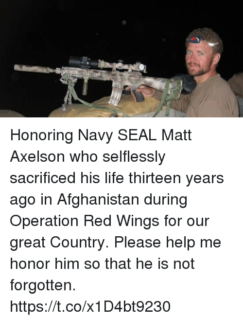 Life, Memes, and Afghanistan: Honoring Navy SEAL Matt Axelson who selflessly sacrificed his life thirteen years ago in Afghanistan during Operation Red Wings for our great Country. Please help me honor him so that he is not forgotten. https://t.co/x1D4bt9230