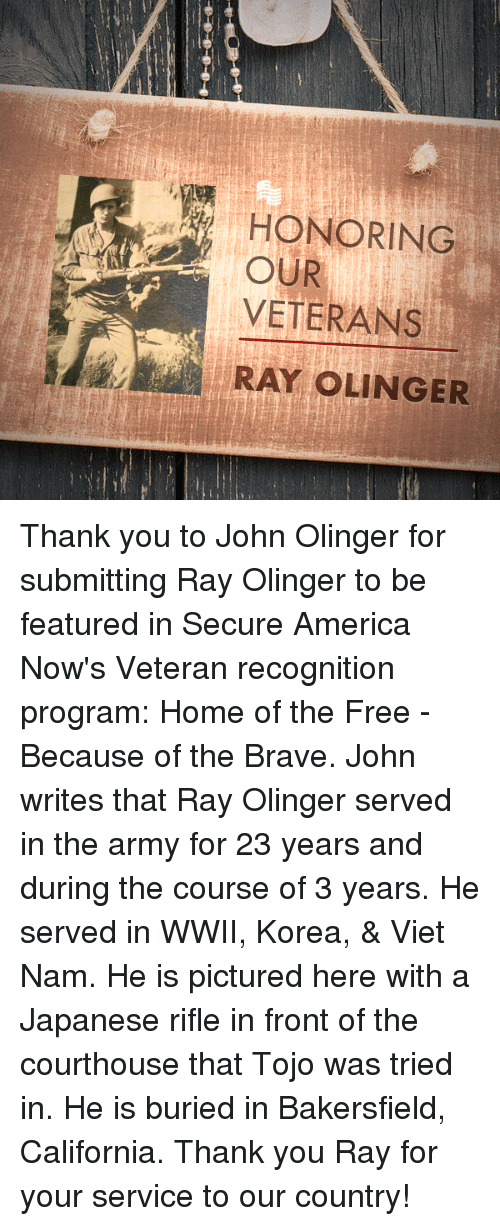 Served in the Army: HONORING  OUR  VETERANS  RAY OLINGER Thank you to John Olinger for submitting Ray Olinger to be featured in Secure America Now's Veteran recognition program: Home of the Free - Because of the Brave.  John writes that Ray Olinger served in the army for 23 years and during the course of 3 years. He served in WWII, Korea, & Viet Nam. He is pictured here with a Japanese rifle in front of the courthouse that Tojo was tried in. He is buried in Bakersfield, California.  Thank you Ray for your service to our country!
