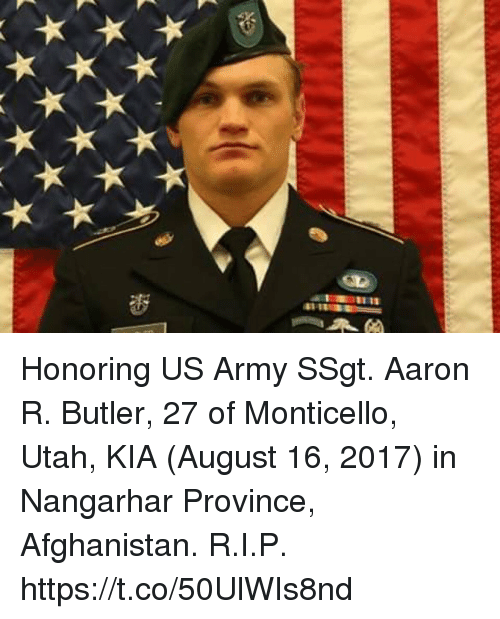 Butlers: Honoring US Army SSgt. Aaron R. Butler, 27 of Monticello, Utah, KIA (August 16, 2017) in Nangarhar Province, Afghanistan. R.I.P. https://t.co/50UlWIs8nd