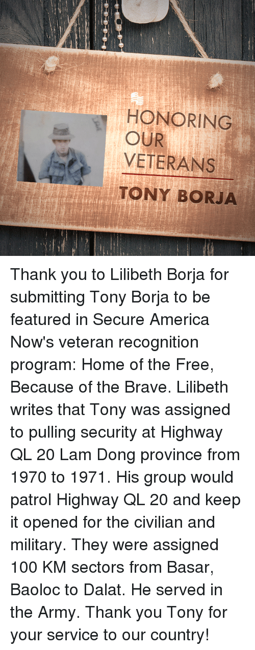 Served in the Army: HONORING  VETERANS  TONY BORJA  OUR Thank you to Lilibeth Borja for submitting Tony Borja to be featured in Secure America Now's veteran recognition program: Home of the Free, Because of the Brave.  Lilibeth writes that Tony was assigned to pulling security at Highway QL 20 Lam Dong province from 1970 to 1971. His group would patrol Highway QL 20 and keep it opened for the civilian and military. They were assigned 100 KM sectors from Basar, Baoloc to Dalat. He served in the Army.  Thank you Tony for your service to our country!