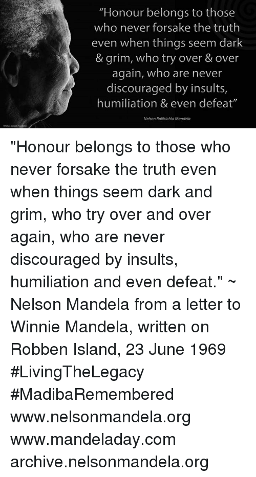 """winny: """"Honour belongs to those  who never forsake the truth  even when things seem dark  & grim, who try over & over  again, who are never  discouraged by insults,  humiliation & even defeat""""  Nelson Rolihlahla Mandela """"Honour belongs to those who never forsake the truth even when things seem dark and grim, who try over and over again, who are never discouraged by insults, humiliation and even defeat."""" ~ Nelson Mandela from a letter to Winnie Mandela, written on Robben Island, 23 June 1969 #LivingTheLegacy #MadibaRemembered   www.nelsonmandela.org www.mandeladay.com archive.nelsonmandela.org"""