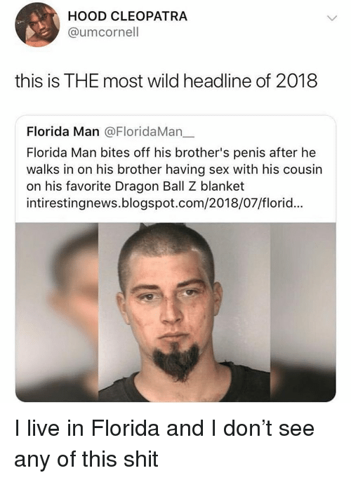 Dragon Ball Z: HOOD CLEOPATRA  @umcornell  this is THE most wild headline of 2018  Florida Man @FloridaMan_.  Florida Man bites off his brother's penis after he  walks in on his brother having sex with his cousin  on his favorite Dragon Ball Z blanket  intirestingnews.blogspot.com/2018/07/florid... I live in Florida and I don't see any of this shit