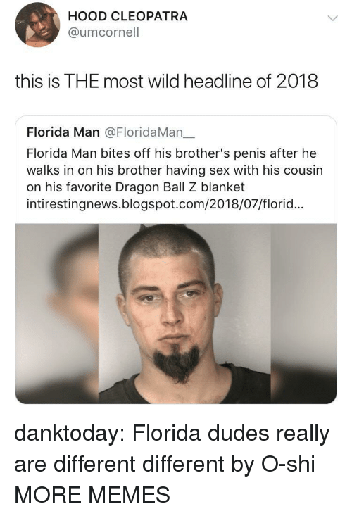 Dragon Ball Z: HOOD CLEOPATRA  @umcornell  this is THE most wild headline of 2018  Florida Man @FloridaMan一  Florida Man bites off his brother's penis after he  walks in on his brother having sex with his cousin  on his favorite Dragon Ball Z blanket  intirestingnews.blogspot.com/2018/07/florid... danktoday:  Florida dudes really are different different by O-shi MORE MEMES