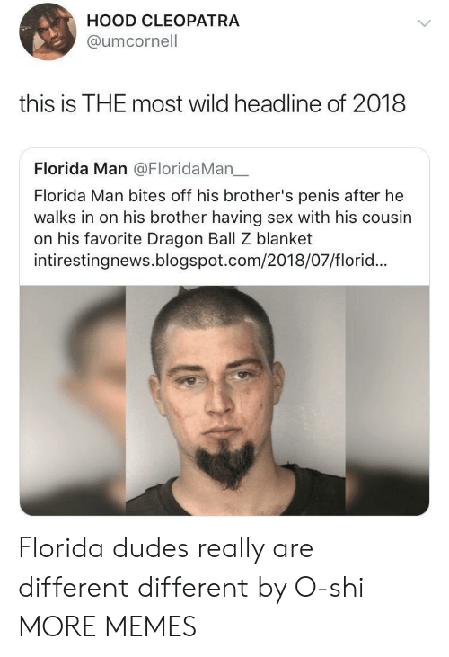 Dragon Ball Z: HOOD CLEOPATRA  @umcornell  this is THE most wild headline of 2018  Florida Man @FloridaMan一  Florida Man bites off his brother's penis after he  walks in on his brother having sex with his cousin  on his favorite Dragon Ball Z blanket  intirestingnews.blogspot.com/2018/07/florid... Florida dudes really are different different by O-shi MORE MEMES