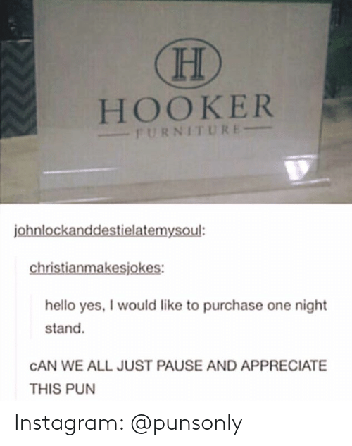 Hello, Hookers, and Instagram: HOOKER  FURNITURE  johnlockanddestielatemysoul:  christianmakesjokes  hello yes, I would like to purchase one night  stand.  CAN WE ALL JUST PAUSE AND APPRECIATE  THIS PUN Instagram: @punsonly