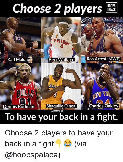 rodman: HOOPS  PALACE  Choose 2 players  PISTON  PISTON  Ben Wallace  Ron Artest (MWP)  Karl Malone  AULL  Shaquille O'neal  Charles Oakley  nnis Rodman  @HOOPSPALACE  To have your back in a fight. Choose 2 players to have your back in a fight👇😂 (via @hoopspalace)